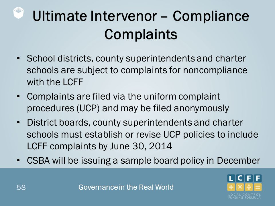 58 Ultimate Intervenor – Compliance Complaints School districts, county superintendents and charter schools are subject to complaints for noncompliance with the LCFF Complaints are filed via the uniform complaint procedures (UCP) and may be filed anonymously District boards, county superintendents and charter schools must establish or revise UCP policies to include LCFF complaints by June 30, 2014 CSBA will be issuing a sample board policy in December Governance in the Real World