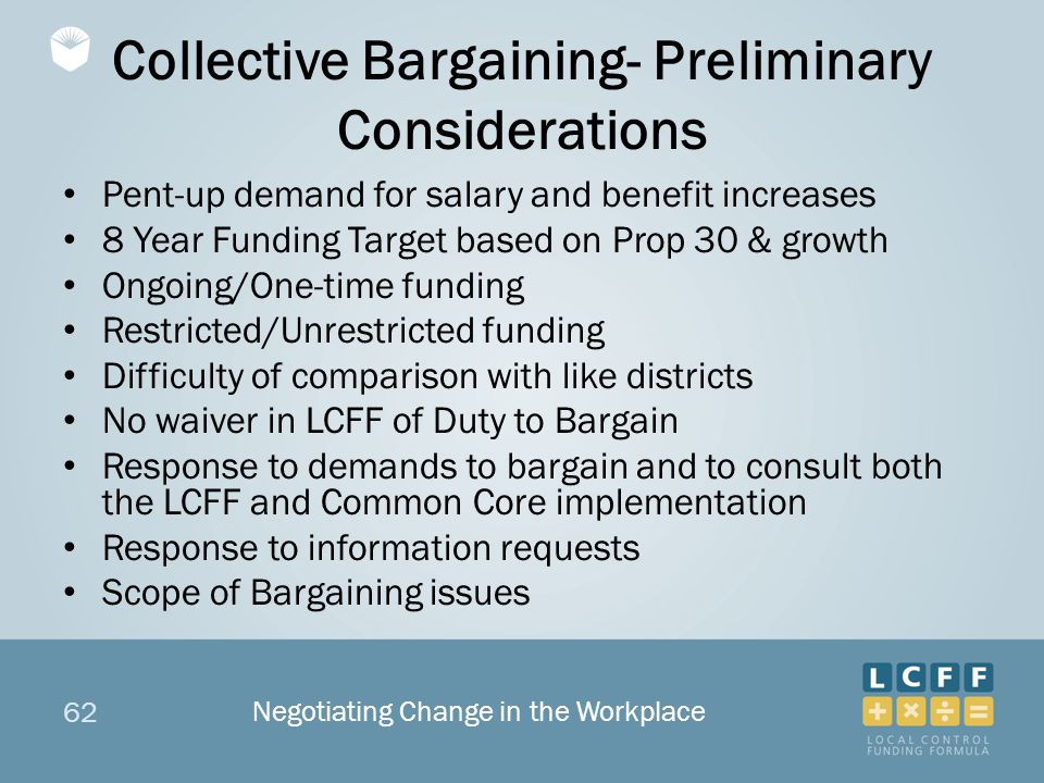 62 Collective Bargaining- Preliminary Considerations Pent-up demand for salary and benefit increases 8 Year Funding Target based on Prop 30 & growth Ongoing/One-time funding Restricted/Unrestricted funding Difficulty of comparison with like districts No waiver in LCFF of Duty to Bargain Response to demands to bargain and to consult both the LCFF and Common Core implementation Response to information requests Scope of Bargaining issues Negotiating Change in the Workplace