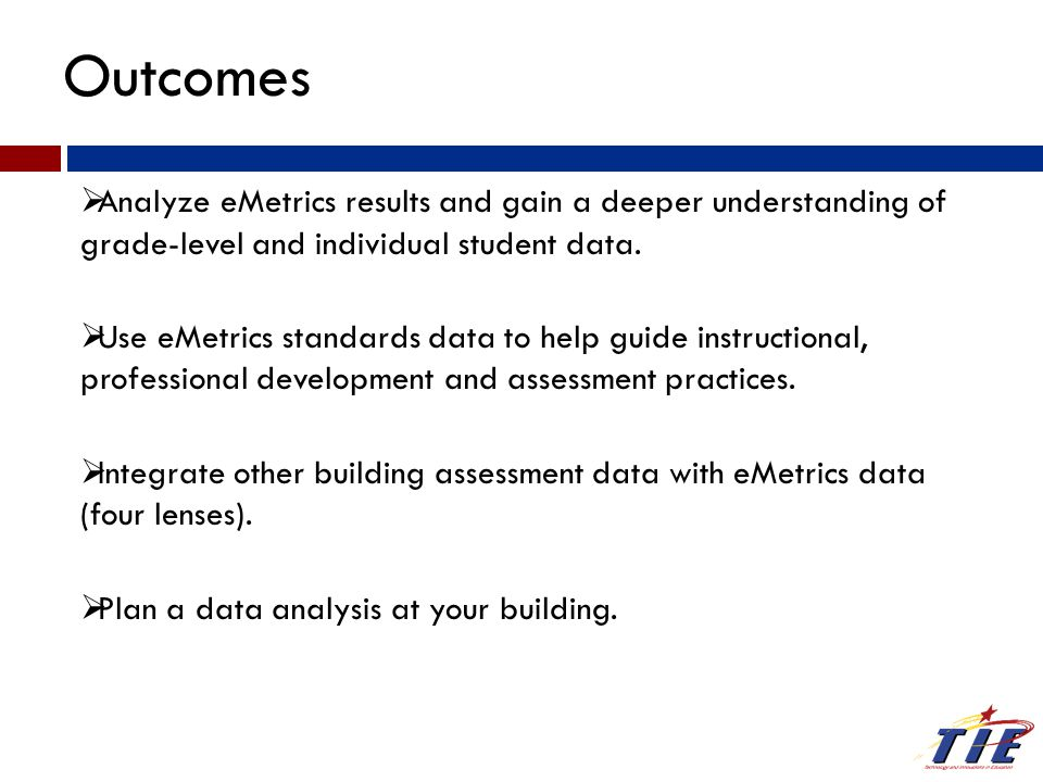 Outcomes  Analyze eMetrics results and gain a deeper understanding of grade-level and individual student data.  Use eMetrics standards data to help