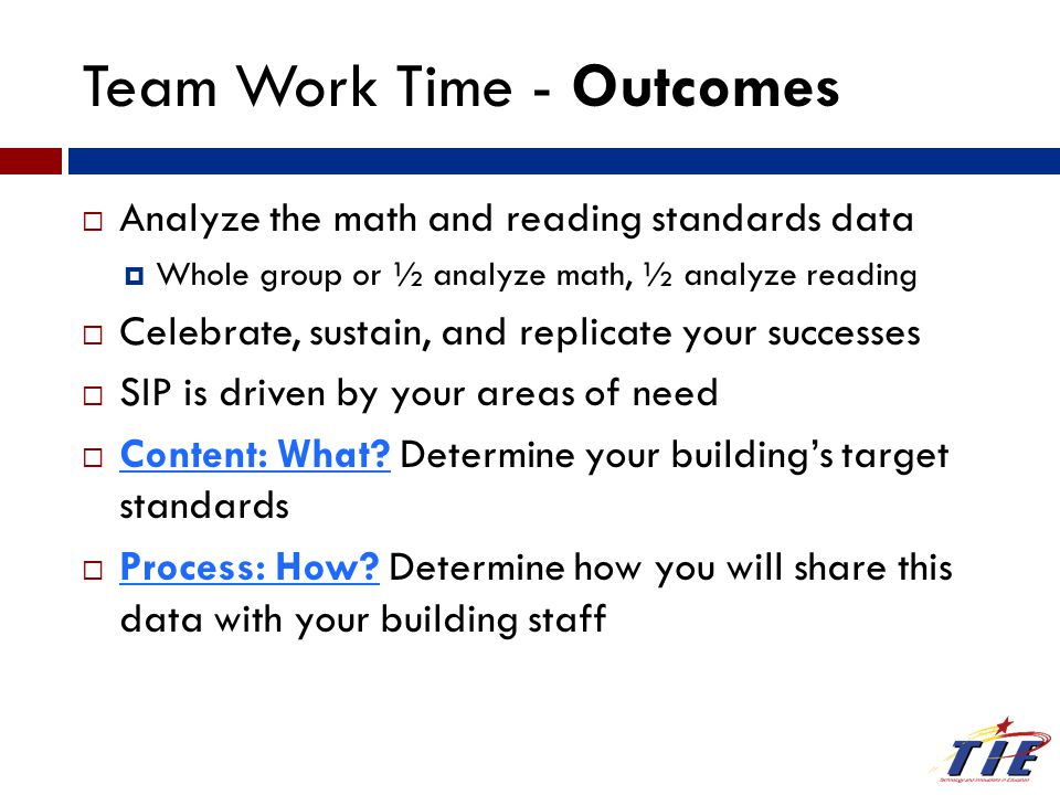 Team Work Time - Outcomes  Analyze the math and reading standards data  Whole group or ½ analyze math, ½ analyze reading  Celebrate, sustain, and replicate your successes  SIP is driven by your areas of need  Content: What.
