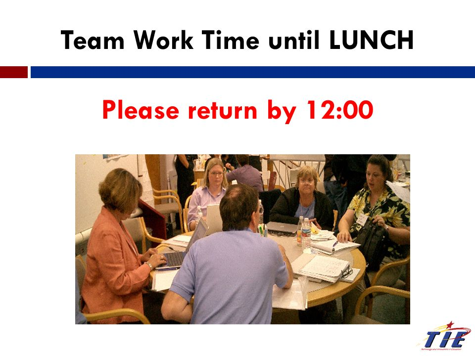 Team Work Time until LUNCH Please return by 12:00