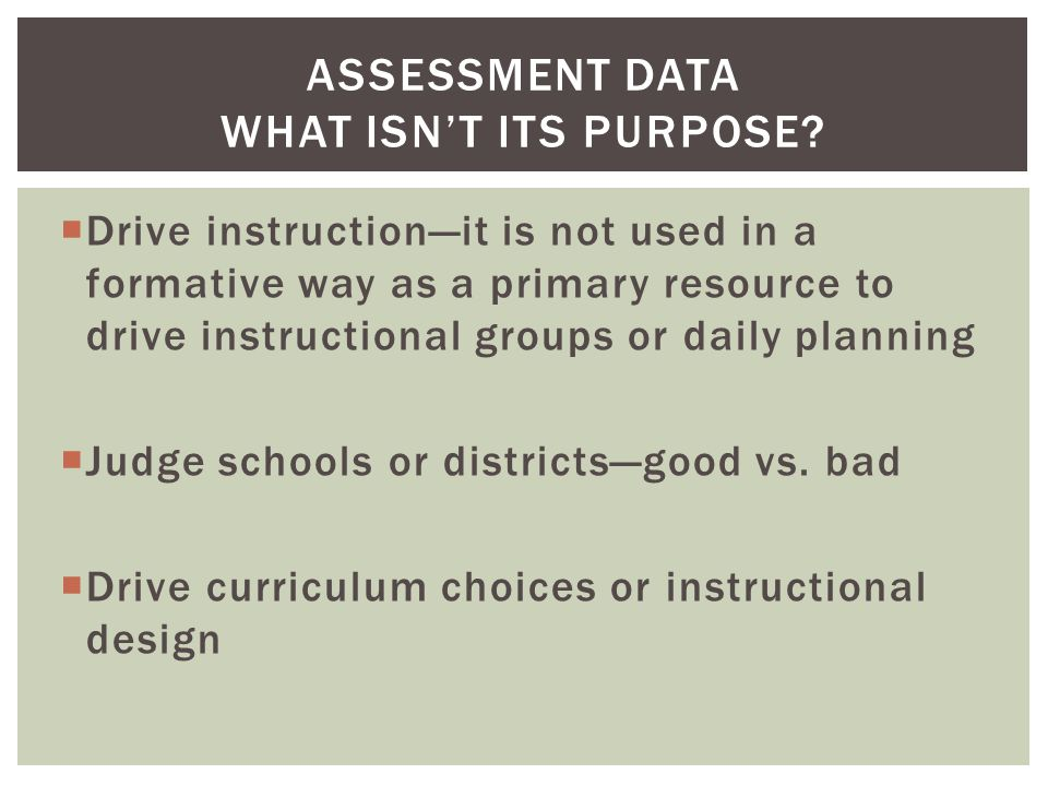  Drive instruction—it is not used in a formative way as a primary resource to drive instructional groups or daily planning  Judge schools or districts—good vs.