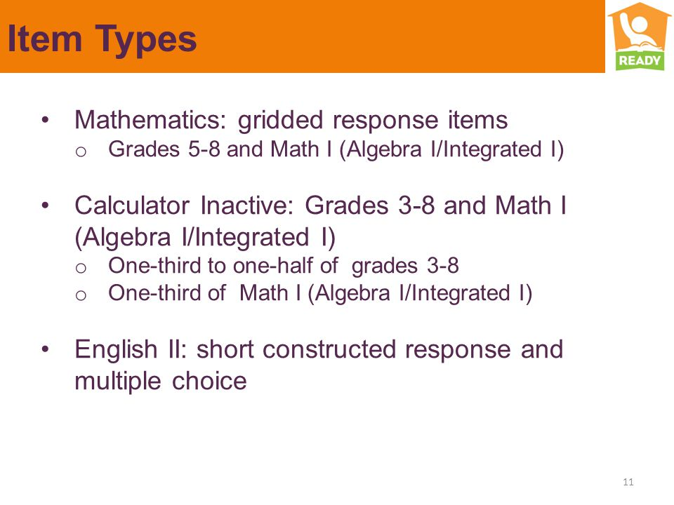 Item Types Mathematics: gridded response items o Grades 5-8 and Math I (Algebra I/Integrated I) Calculator Inactive: Grades 3-8 and Math I (Algebra I/Integrated I) o One-third to one-half of grades 3-8 o One-third of Math I (Algebra I/Integrated I) English II: short constructed response and multiple choice 11