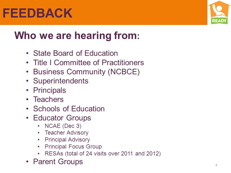 FEEDBACK 4 Who we are hearing from : State Board of Education Title I Committee of Practitioners Business Community (NCBCE) Superintendents Principals