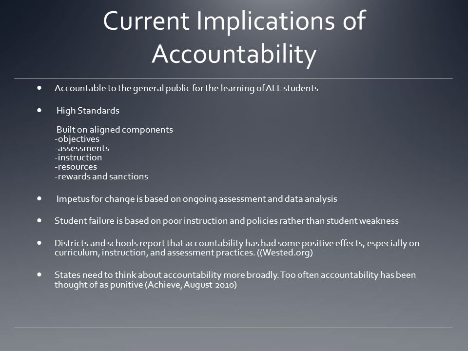 Current Implications of Accountability Accountable to the general public for the learning of ALL students High Standards Built on aligned components -objectives -assessments -instruction -resources -rewards and sanctions Impetus for change is based on ongoing assessment and data analysis Student failure is based on poor instruction and policies rather than student weakness Districts and schools report that accountability has had some positive effects, especially on curriculum, instruction, and assessment practices.