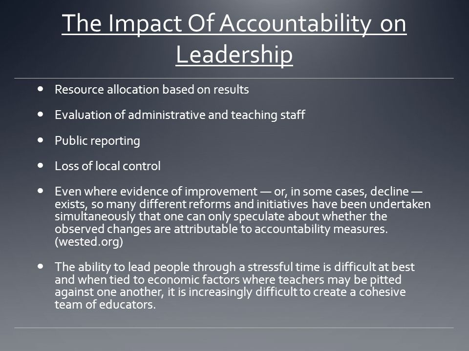 The Impact Of Accountability on Leadership Resource allocation based on results Evaluation of administrative and teaching staff Public reporting Loss of local control Even where evidence of improvement — or, in some cases, decline — exists, so many different reforms and initiatives have been undertaken simultaneously that one can only speculate about whether the observed changes are attributable to accountability measures.