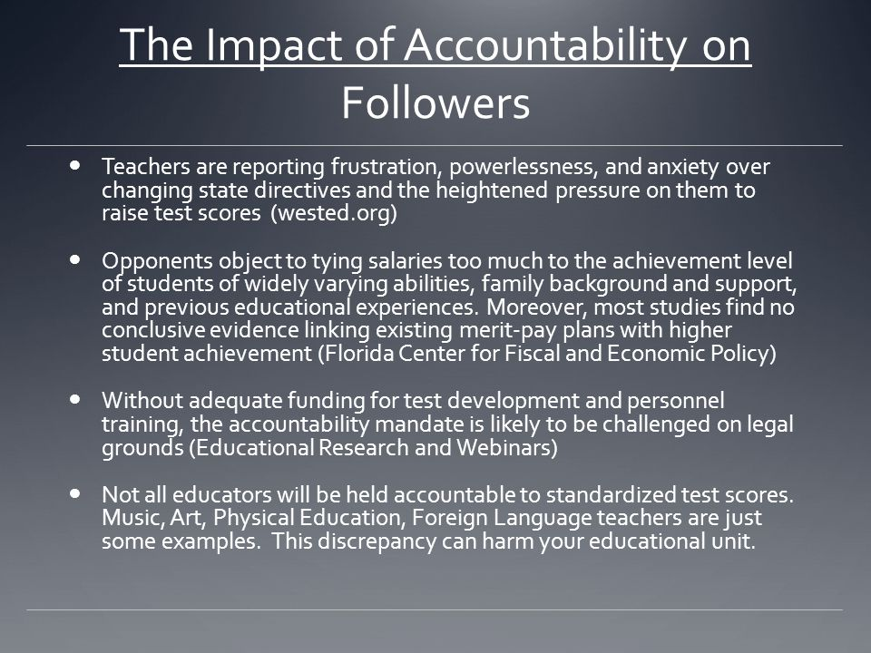 The Impact of Accountability on Followers Teachers are reporting frustration, powerlessness, and anxiety over changing state directives and the heightened pressure on them to raise test scores (wested.org) Opponents object to tying salaries too much to the achievement level of students of widely varying abilities, family background and support, and previous educational experiences.