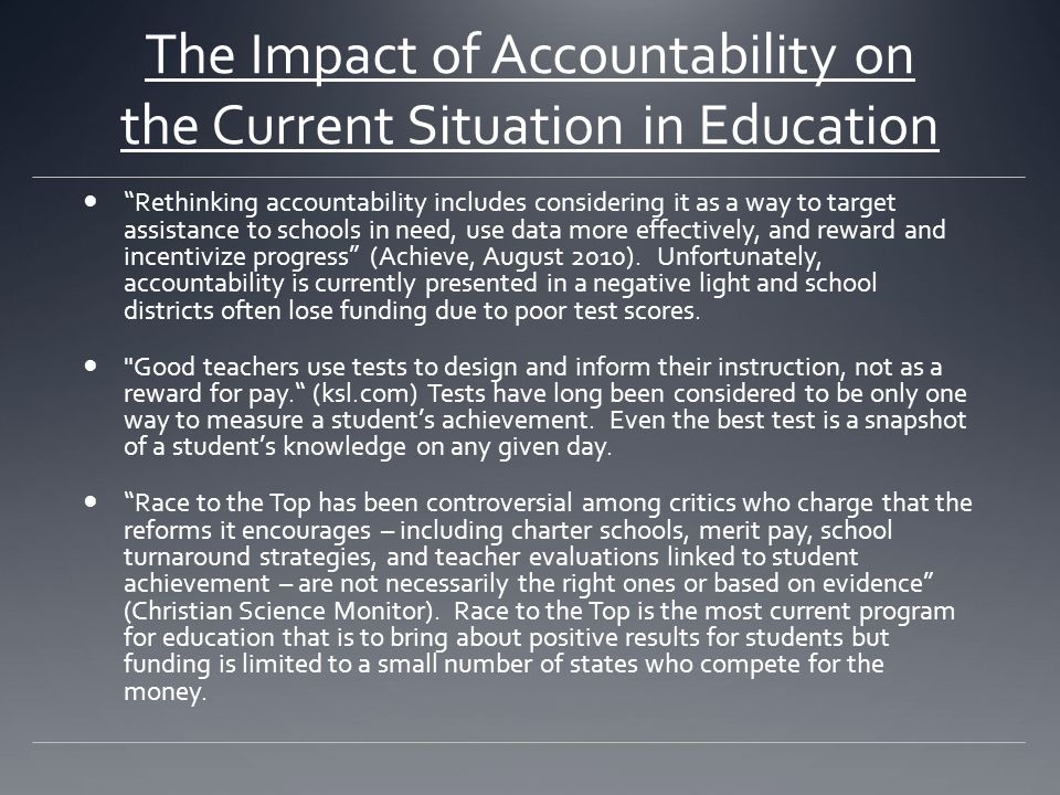 The Impact of Accountability on the Current Situation in Education Rethinking accountability includes considering it as a way to target assistance to schools in need, use data more effectively, and reward and incentivize progress (Achieve, August 2010).