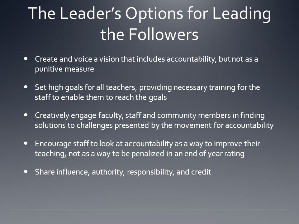 The Leader's Options for Leading the Followers Create and voice a vision that includes accountability, but not as a punitive measure Set high goals for all teachers; providing necessary training for the staff to enable them to reach the goals Creatively engage faculty, staff and community members in finding solutions to challenges presented by the movement for accountability Encourage staff to look at accountability as a way to improve their teaching, not as a way to be penalized in an end of year rating Share influence, authority, responsibility, and credit