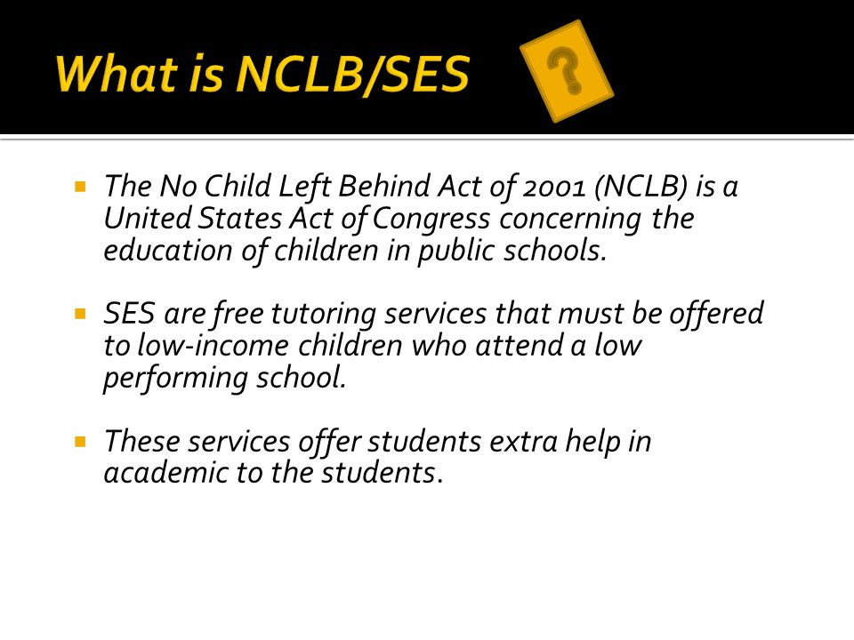  The No Child Left Behind Act of 2001 (NCLB) is a United States Act of Congress concerning the education of children in public schools.