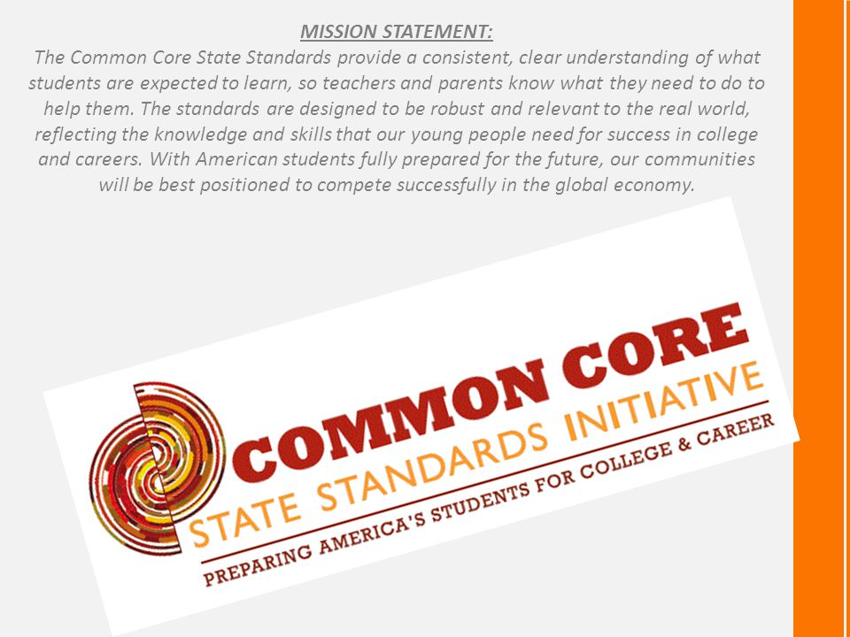 MISSION STATEMENT: The Common Core State Standards provide a consistent, clear understanding of what students are expected to learn, so teachers and parents know what they need to do to help them.