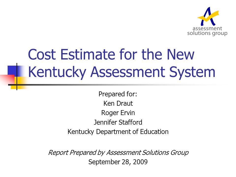 Cost Estimate for the New Kentucky Assessment System Prepared for: Ken Draut Roger Ervin Jennifer Stafford Kentucky Department of Education Report Prepared by Assessment Solutions Group September 28, 2009