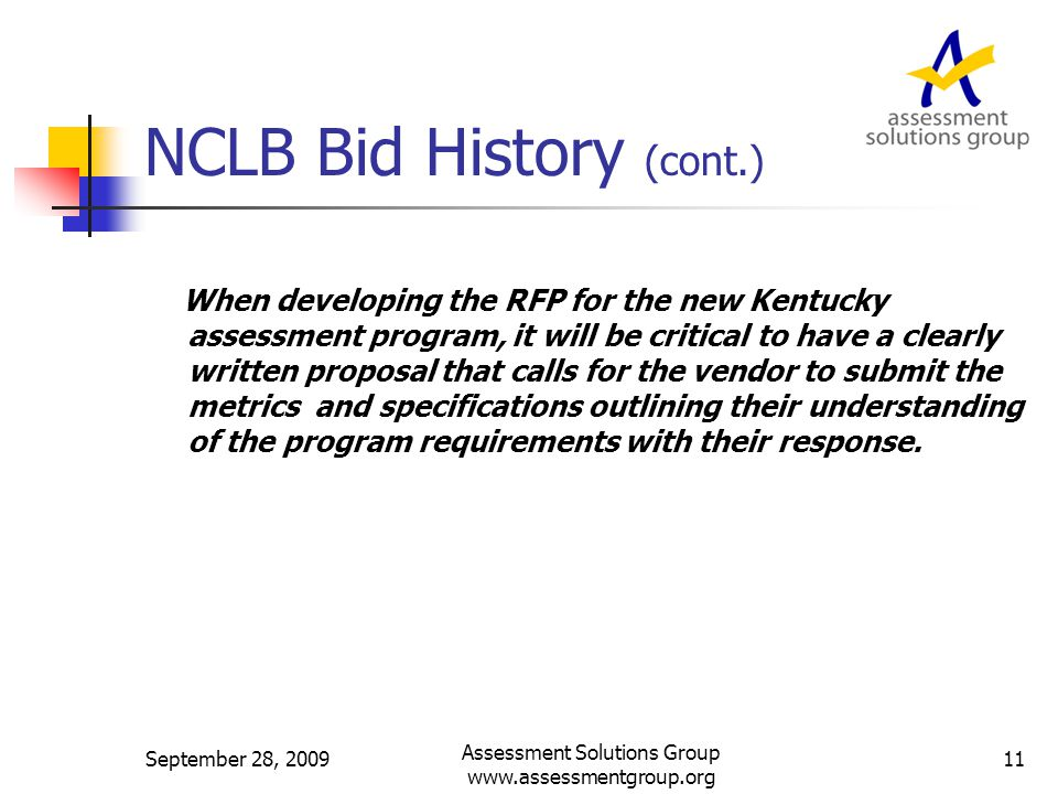 NCLB Bid History (cont.) When developing the RFP for the new Kentucky assessment program, it will be critical to have a clearly written proposal that calls for the vendor to submit the metrics and specifications outlining their understanding of the program requirements with their response.