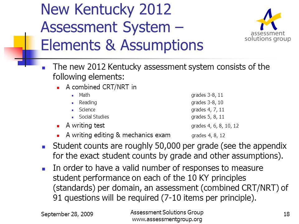 New Kentucky 2012 Assessment System – Elements & Assumptions The new 2012 Kentucky assessment system consists of the following elements: A combined CRT/NRT in Math grades 3-8, 11 Reading grades 3-8, 10 Science grades 4, 7, 11 Social Studies grades 5, 8, 11 A writing test grades 4, 6, 8, 10, 12 A writing editing & mechanics exam grades 4, 8, 12 Student counts are roughly 50,000 per grade (see the appendix for the exact student counts by grade and other assumptions).