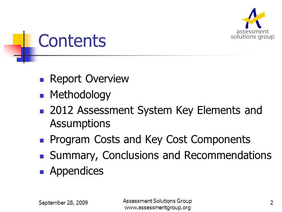 Report Overview Purpose/Scope Uses Potential range of bids Nature of the Kentucky assessment Methodology New Assessment System Key Elements and Assumptions Program Costs and Key Cost Components Summary, Conclusions and Recommendations September 28, 2009 Assessment Solutions Group www.assessmentgroup.org 3