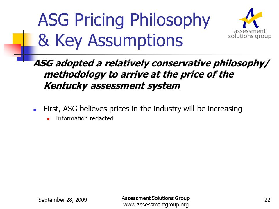 ASG Pricing Philosophy & Key Assumptions ASG adopted a relatively conservative philosophy/ methodology to arrive at the price of the Kentucky assessment system First, ASG believes prices in the industry will be increasing Information redacted September 28, 2009 Assessment Solutions Group www.assessmentgroup.org 22