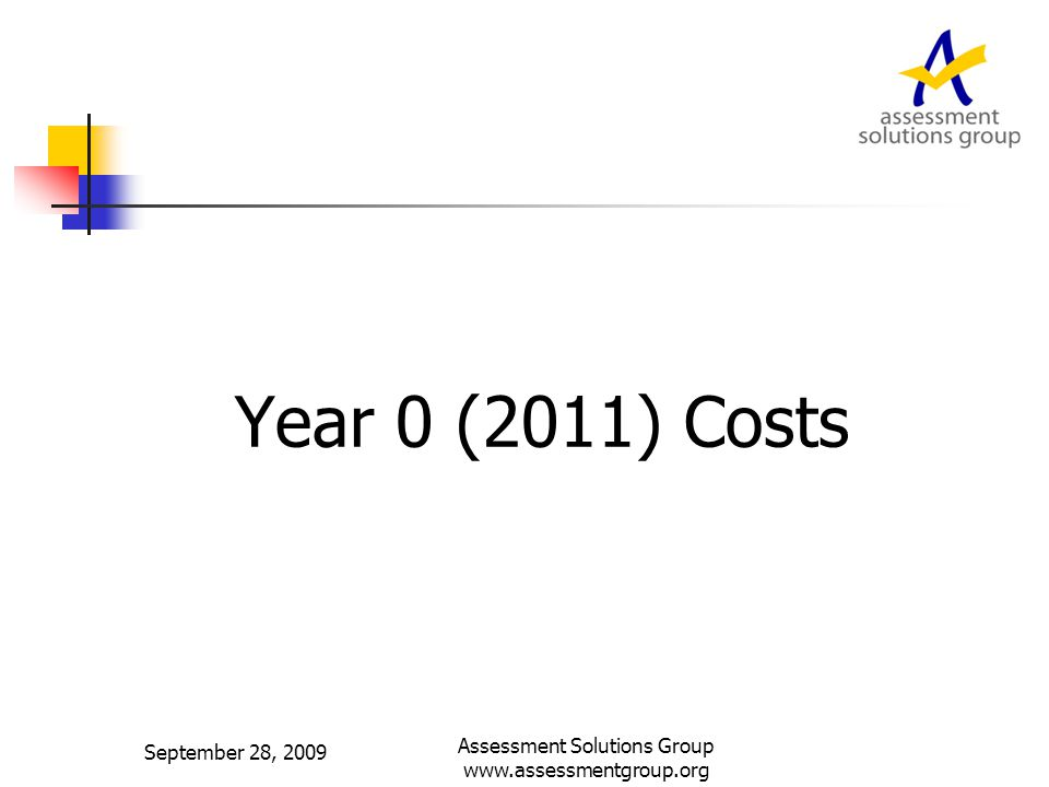 Year 0 (2011) Costs September 28, 2009 Assessment Solutions Group www.assessmentgroup.org
