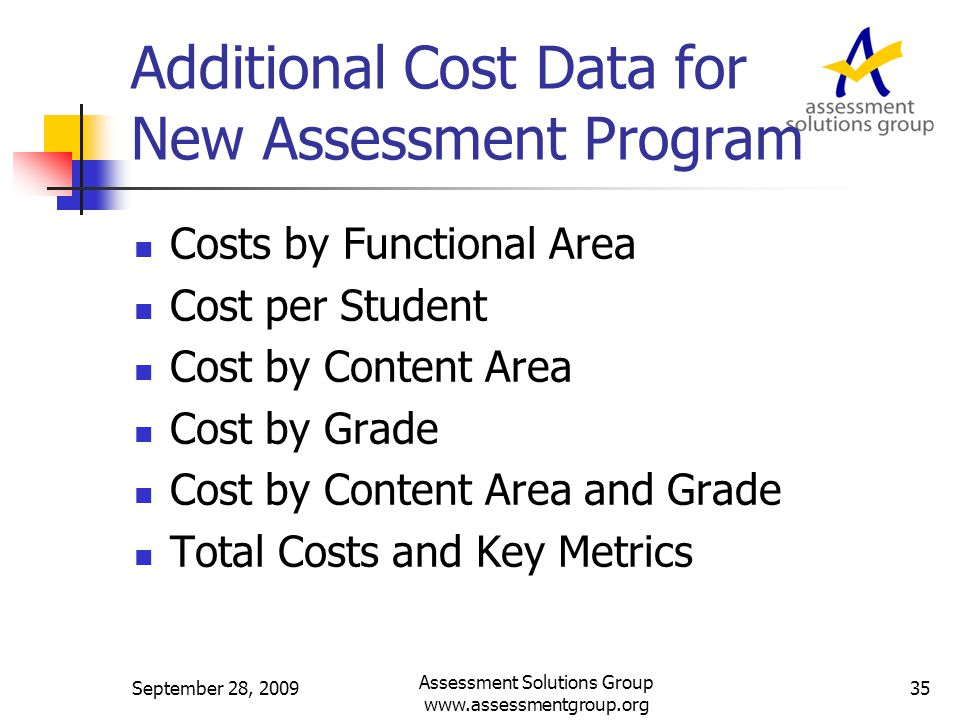Additional Cost Data for New Assessment Program Costs by Functional Area Cost per Student Cost by Content Area Cost by Grade Cost by Content Area and Grade Total Costs and Key Metrics September 28, 2009 Assessment Solutions Group www.assessmentgroup.org 35