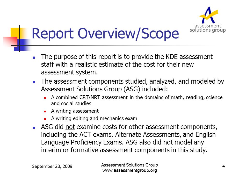 Report Overview (cont.) For each assessment studied, assessment elements were identified at the individual cost component/work level and the associated costs then modeled and calculated using ASG's proprietary cost modeling software.