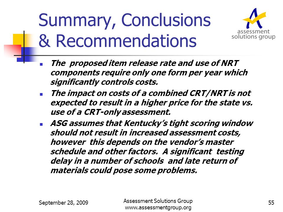 Summary, Conclusions & Recommendations September 28, 200955 Assessment Solutions Group www.assessmentgroup.org The proposed item release rate and use of NRT components require only one form per year which significantly controls costs.