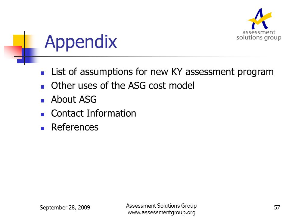 Appendix List of assumptions for new KY assessment program Other uses of the ASG cost model About ASG Contact Information References September 28, 2009 Assessment Solutions Group www.assessmentgroup.org 57