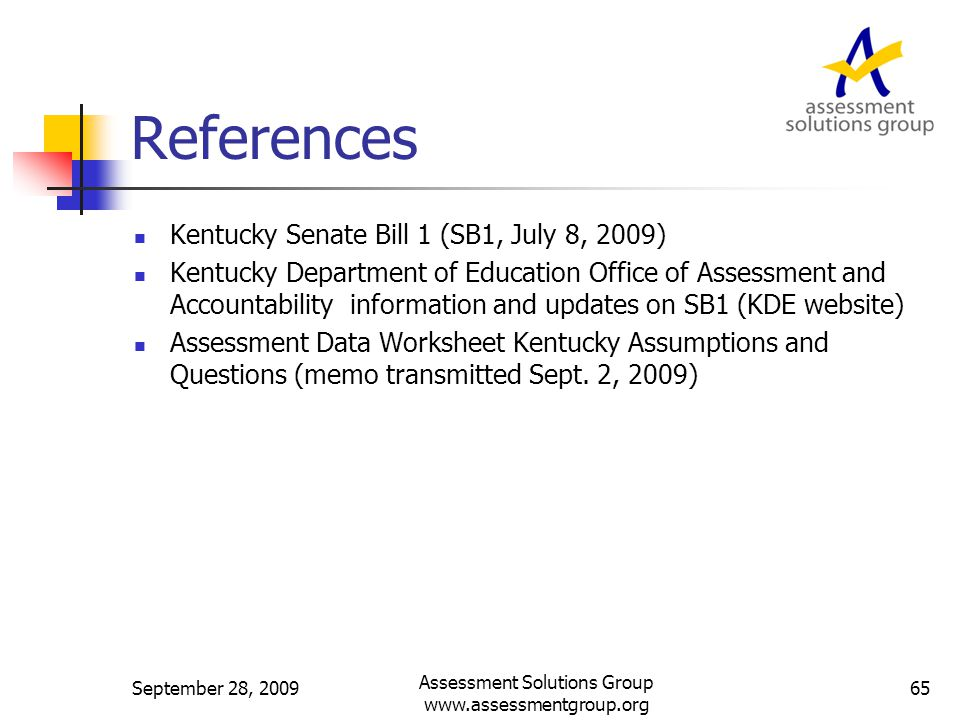 References Kentucky Senate Bill 1 (SB1, July 8, 2009) Kentucky Department of Education Office of Assessment and Accountability information and updates on SB1 (KDE website) Assessment Data Worksheet Kentucky Assumptions and Questions (memo transmitted Sept.