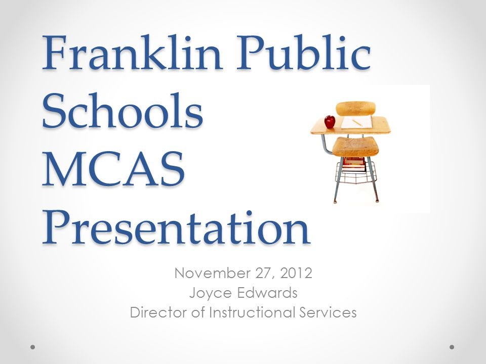 Franklin Public Schools MCAS Presentation November 27, 2012 Joyce Edwards Director of Instructional Services