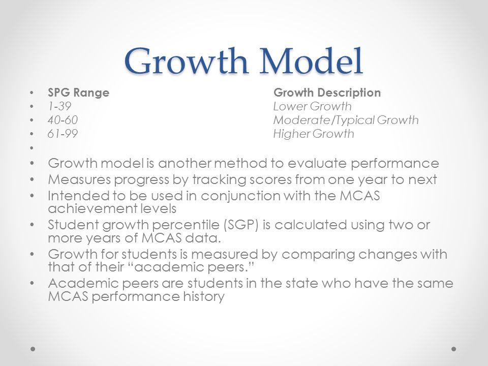 Growth Model SPG RangeGrowth Description 1-39Lower Growth 40-60Moderate/Typical Growth 61-99Higher Growth Growth model is another method to evaluate performance Measures progress by tracking scores from one year to next Intended to be used in conjunction with the MCAS achievement levels Student growth percentile (SGP) is calculated using two or more years of MCAS data.