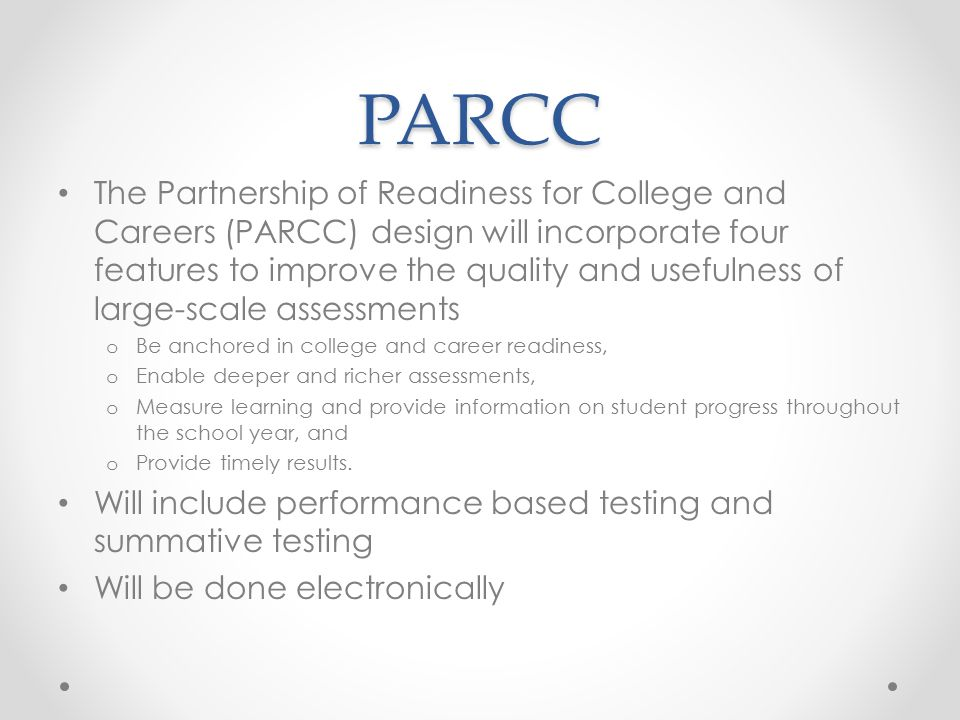 PARCC The Partnership of Readiness for College and Careers (PARCC) design will incorporate four features to improve the quality and usefulness of large-scale assessments o Be anchored in college and career readiness, o Enable deeper and richer assessments, o Measure learning and provide information on student progress throughout the school year, and o Provide timely results.