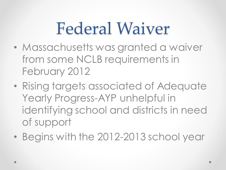 Federal Waiver Massachusetts was granted a waiver from some NCLB requirements in February 2012 Rising targets associated of Adequate Yearly Progress-AYP unhelpful in identifying school and districts in need of support Begins with the 2012-2013 school year