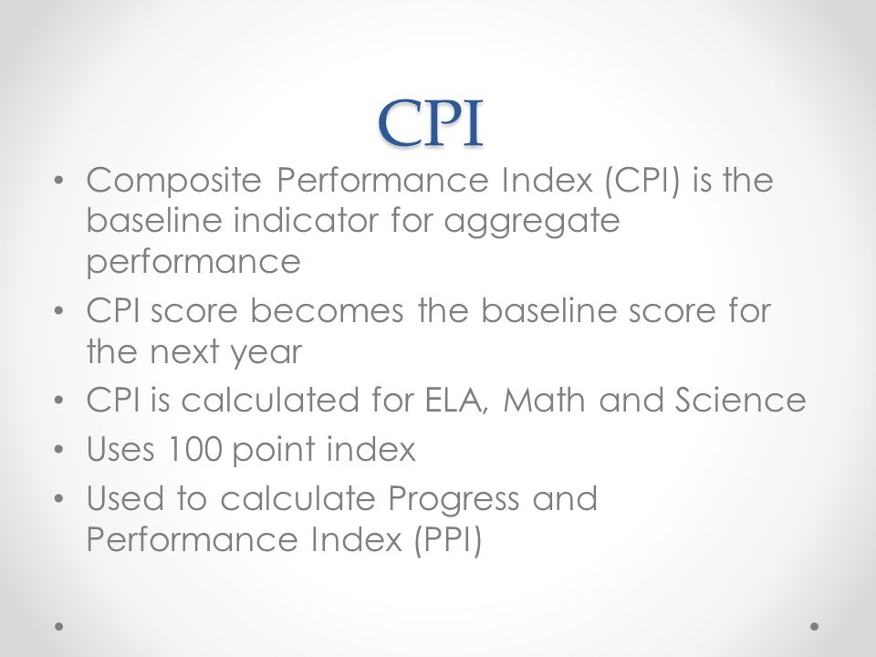 CPI Composite Performance Index (CPI) is the baseline indicator for aggregate performance CPI score becomes the baseline score for the next year CPI is calculated for ELA, Math and Science Uses 100 point index Used to calculate Progress and Performance Index (PPI)