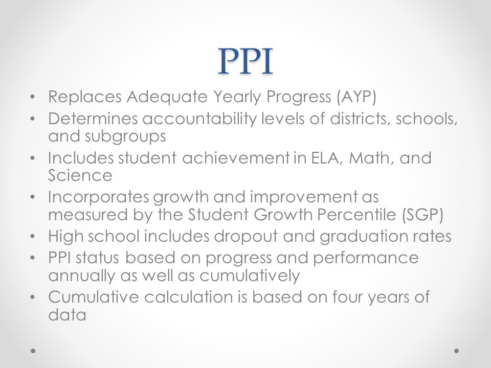PPI Replaces Adequate Yearly Progress (AYP) Determines accountability levels of districts, schools, and subgroups Includes student achievement in ELA, Math, and Science Incorporates growth and improvement as measured by the Student Growth Percentile (SGP) High school includes dropout and graduation rates PPI status based on progress and performance annually as well as cumulatively Cumulative calculation is based on four years of data