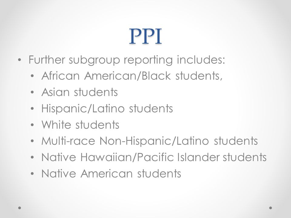 PPI Further subgroup reporting includes: African American/Black students, Asian students Hispanic/Latino students White students Multi-race Non-Hispanic/Latino students Native Hawaiian/Pacific Islander students Native American students