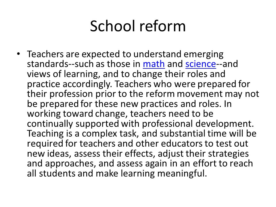 School reform Teachers are expected to understand emerging standards--such as those in math and science--and views of learning, and to change their roles and practice accordingly.