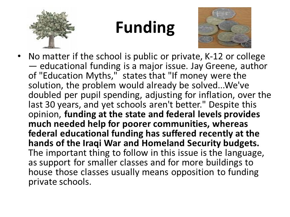 Funding No matter if the school is public or private, K-12 or college — educational funding is a major issue.