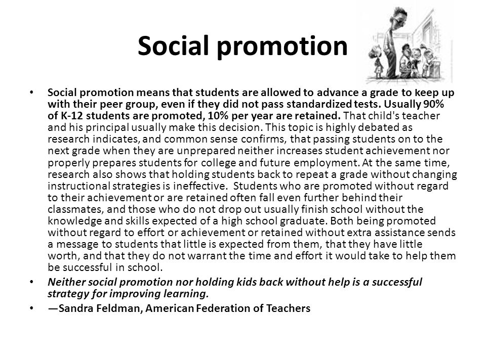 Social promotion Social promotion means that students are allowed to advance a grade to keep up with their peer group, even if they did not pass standardized tests.