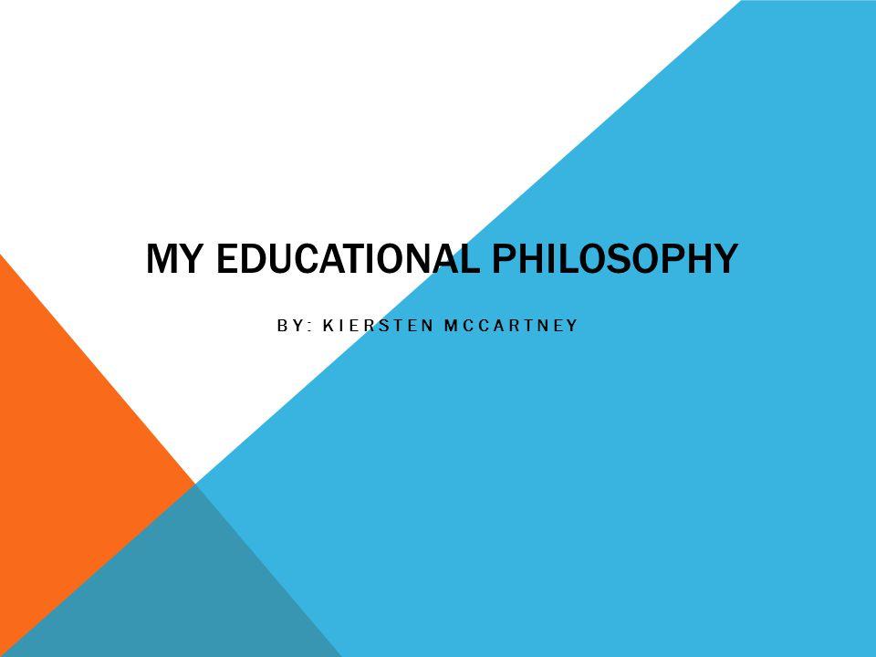 MY EDUCATIONAL PHILOSOPHY BY: KIERSTEN MCCARTNEY