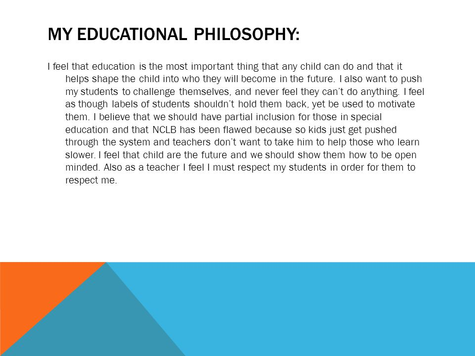MY EDUCATIONAL PHILOSOPHY: I feel that education is the most important thing that any child can do and that it helps shape the child into who they wil