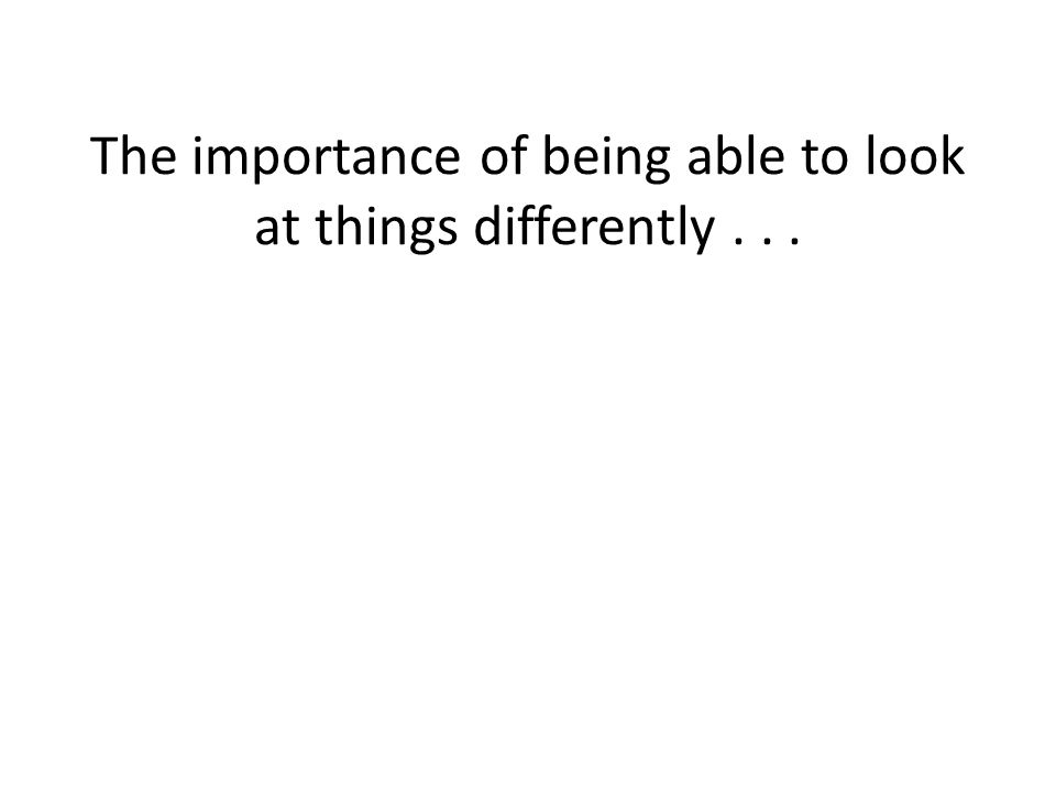 The importance of being able to look at things differently...