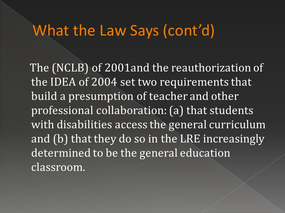 The (NCLB) of 2001and the reauthorization of the IDEA of 2004 set two requirements that build a presumption of teacher and other professional collaboration: (a) that students with disabilities access the general curriculum and (b) that they do so in the LRE increasingly determined to be the general education classroom.