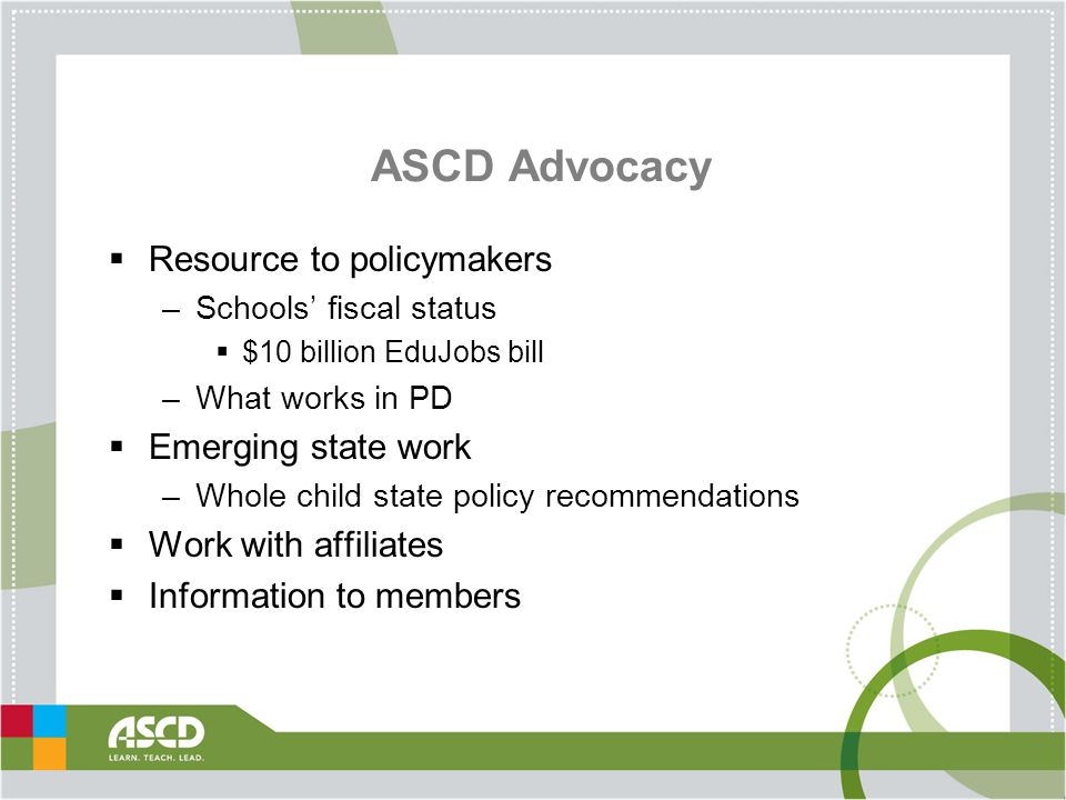 ASCD Advocacy  Resource to policymakers –Schools' fiscal status  $10 billion EduJobs bill –What works in PD  Emerging state work –Whole child state policy recommendations  Work with affiliates  Information to members