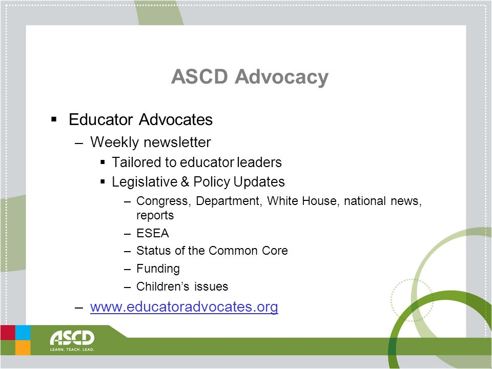 ASCD Advocacy  Educator Advocates –Weekly newsletter  Tailored to educator leaders  Legislative & Policy Updates –Congress, Department, White House, national news, reports –ESEA –Status of the Common Core –Funding –Children's issues –www.educatoradvocates.orgwww.educatoradvocates.org