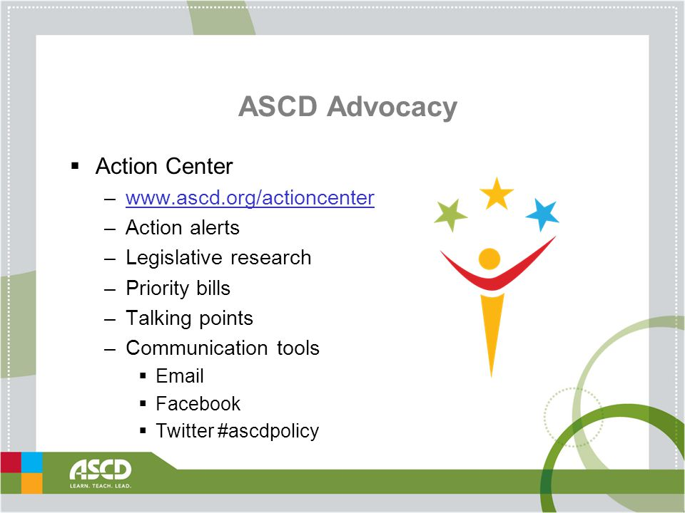 ASCD Advocacy  Action Center –www.ascd.org/actioncenterwww.ascd.org/actioncenter –Action alerts –Legislative research –Priority bills –Talking points –Communication tools  Email  Facebook  Twitter #ascdpolicy
