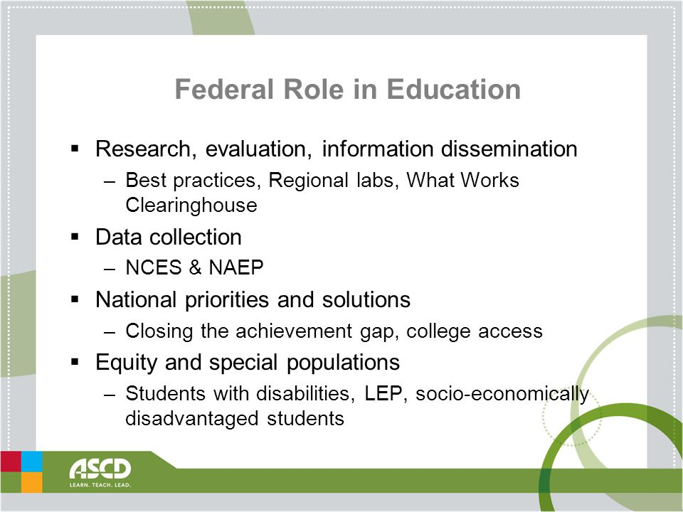 Federal Role in Education  Research, evaluation, information dissemination –Best practices, Regional labs, What Works Clearinghouse  Data collection –NCES & NAEP  National priorities and solutions –Closing the achievement gap, college access  Equity and special populations –Students with disabilities, LEP, socio-economically disadvantaged students