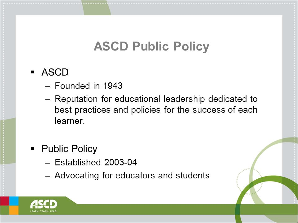 ASCD Public Policy  ASCD –Founded in 1943 –Reputation for educational leadership dedicated to best practices and policies for the success of each learner.