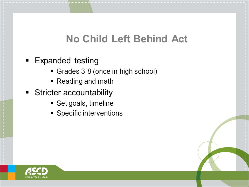 No Child Left Behind Act  Expanded testing  Grades 3-8 (once in high school)  Reading and math  Stricter accountability  Set goals, timeline  Specific interventions