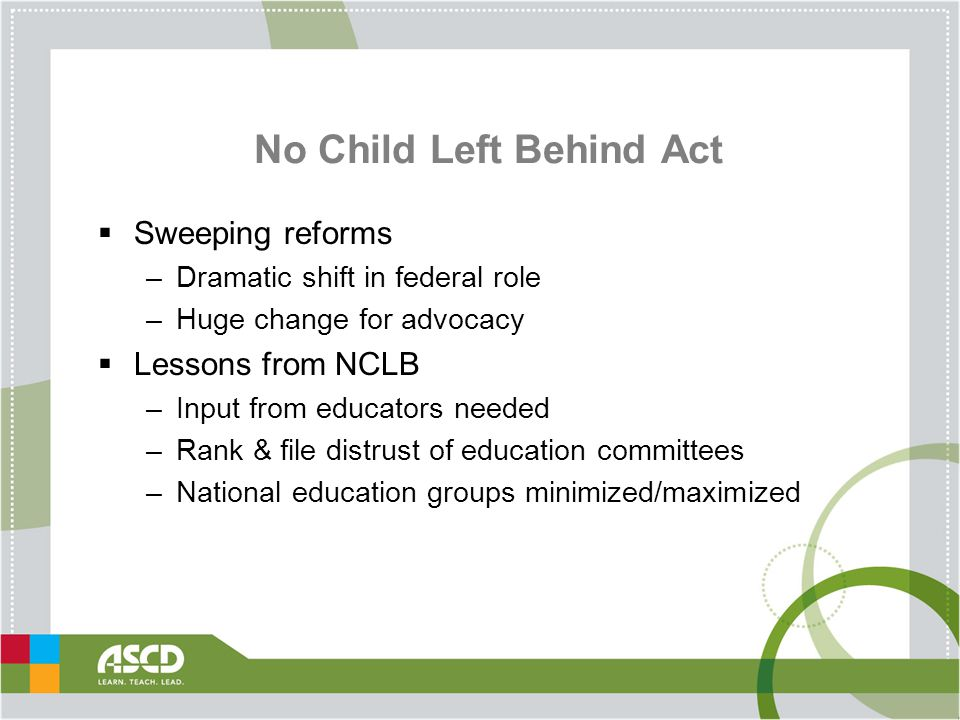 No Child Left Behind Act  Sweeping reforms –Dramatic shift in federal role –Huge change for advocacy  Lessons from NCLB –Input from educators needed –Rank & file distrust of education committees –National education groups minimized/maximized