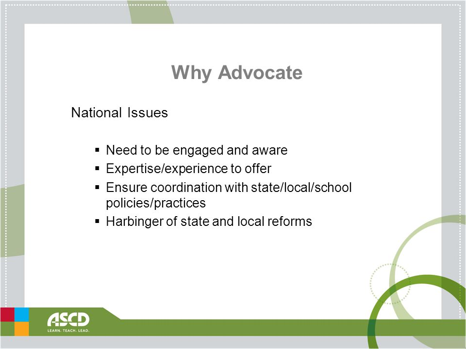 Why Advocate National Issues  Need to be engaged and aware  Expertise/experience to offer  Ensure coordination with state/local/school policies/practices  Harbinger of state and local reforms