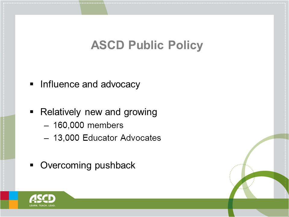ASCD Public Policy  Influence and advocacy  Relatively new and growing –160,000 members –13,000 Educator Advocates  Overcoming pushback