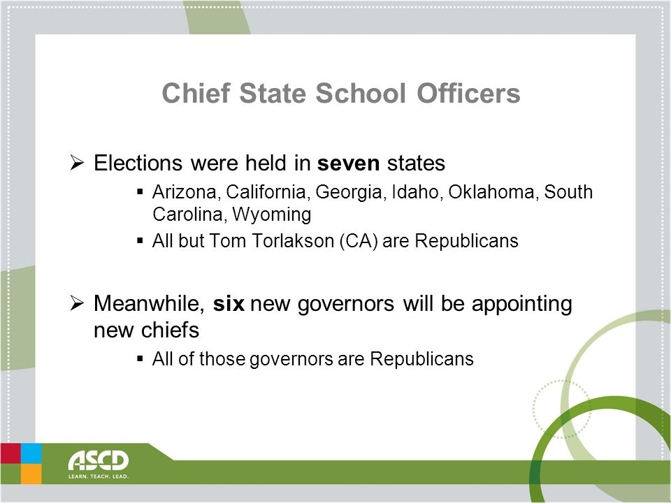 Chief State School Officers  Elections were held in seven states  Arizona, California, Georgia, Idaho, Oklahoma, South Carolina, Wyoming  All but Tom Torlakson (CA) are Republicans  Meanwhile, six new governors will be appointing new chiefs  All of those governors are Republicans